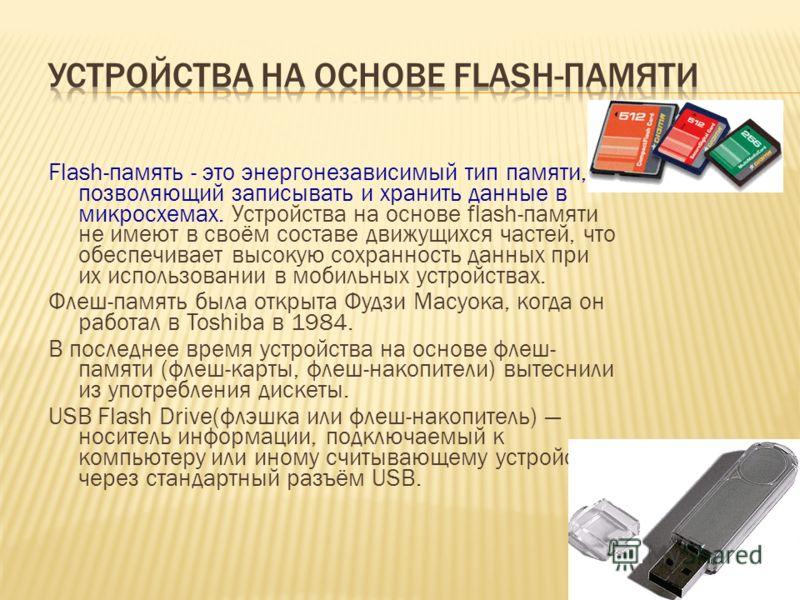 Flash-память - это энергонезависимый тип памяти, позволяющий записывать и хранить данные в микросхемах. Устройства на основе flash-памяти не имеют в своём составе движущихся частей, что обеспечивает высокую сохранность данных при их использовании в м