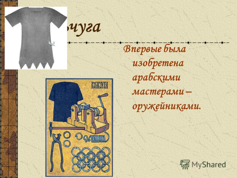 Кольчуга Впервые была изобретена арабскими мастерами – оружейниками.