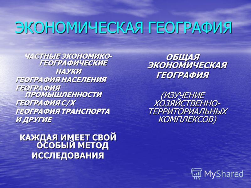 ЭКОНОМИЧЕСКАЯ ГЕОГРАФИЯ ЧАСТНЫЕ ЭКОНОМИКО- ГЕОГРАФИЧЕСКИЕ НАУКИ ГЕОГРАФИЯ НАСЕЛЕНИЯ ГЕОГРАФИЯ ПРОМЫШЛЕННОСТИ ГЕОГРАФИЯ С/X ГЕОГРАФИЯ ТРАНСПОРТА И ДРУГИЕ КАЖДАЯ ИМЕЕТ СВОЙ ОСОБЫЙ МЕТОД ИССЛЕДОВАНИЯ ОБЩАЯ ЭКОНОМИЧЕСКАЯ ГЕОГРАФИЯ (ИЗУЧЕНИЕ ХОЗЯЙСТВЕННО-