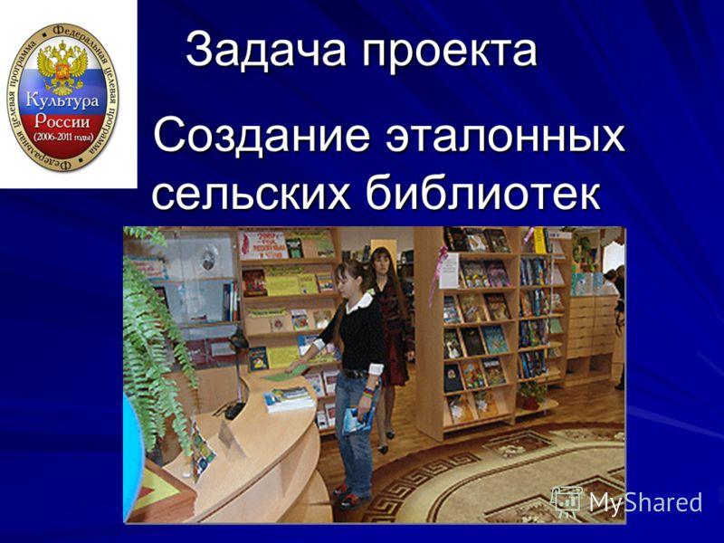 Задача проекта Создание эталонных сельских библиотек Создание эталонных сельских библиотек
