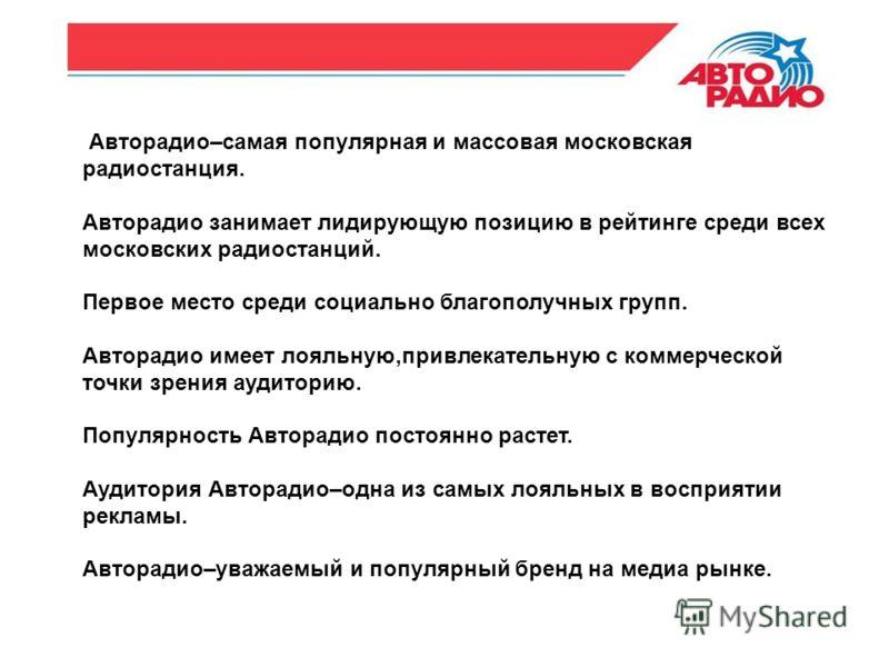 Авторадио–самая популярная и массовая московская радиостанция. Авторадио занимает лидирующую позицию в рейтинге среди всех московских радиостанций. Первое место среди социально благополучных групп. Авторадио имеет лояльную,привлекательную с коммерчес