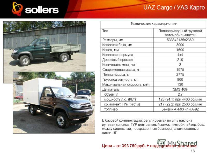 18 UAZ Cargo / УАЗ Карго Технические характеристики ТипПолноприводный грузовой автомобиль/шасси Размеры, мм5338х2135х2360 Колесная база, мм3000 Колея, мм1600 Колесная формула4х4 Дорожный просвет210 Количество мест, чел2 Снаряженная масса, кг1975 Полн