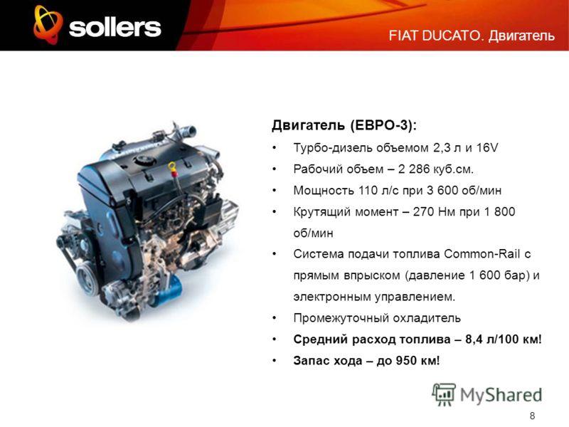 8 Двигатель (ЕВРО-3): Турбо-дизель объемом 2,3 л и 16V Рабочий объем – 2 286 куб.см. Мощность 110 л/с при 3 600 об/мин Крутящий момент – 270 Нм при 1 800 об/мин Система подачи топлива Common-Rail с прямым впрыском (давление 1 600 бар) и электронным у