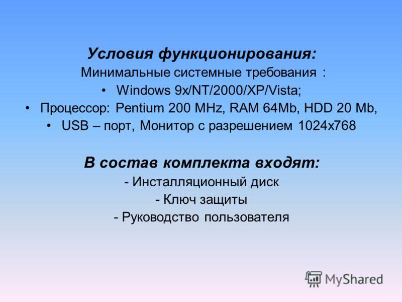 Условия функционирования: Минимальные системные требования : Windows 9x/NT/2000/XP/Vista; Процессор: Pentium 200 MHz, RAM 64Mb, HDD 20 Mb, USB – порт, Монитор с разрешением 1024х768 В состав комплекта входят: - Инсталляционный диск - Ключ защиты - Ру