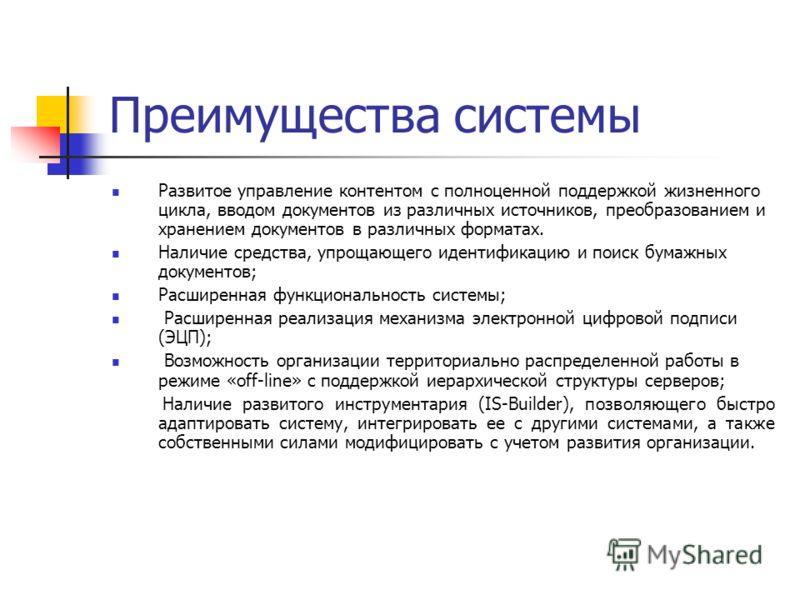 Преимущества системы Развитое управление контентом с полноценной поддержкой жизненного цикла, вводом документов из различных источников, преобразованием и хранением документов в различных форматах. Наличие средства, упрощающего идентификацию и поиск