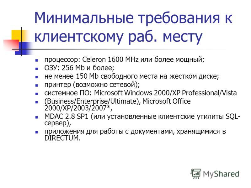 Минимальные требования к клиентскому раб. месту процессор: Celeron 1600 MHz или более мощный; ОЗУ: 256 Mb и более; не менее 150 Mb свободного места на жестком диске; принтер (возможно сетевой); системное ПО: Microsoft Windows 2000/XP Professional/Vis
