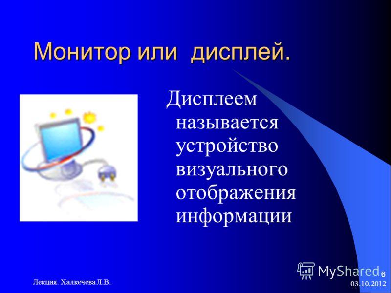 19.07.2012 Лекция. Халкечева Л.В. 6 Монитор или дисплей. Дисплеем называется устройство визуального отображения информации