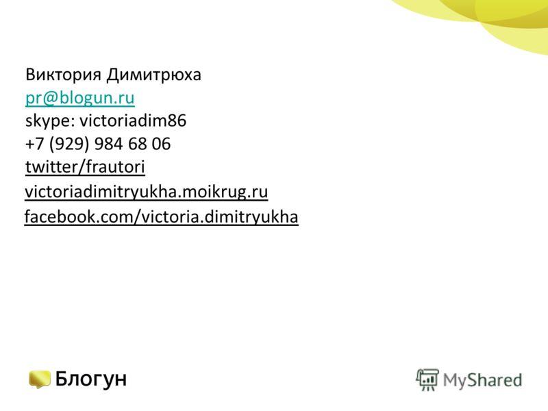 Виктория Димитрюха pr@blogun.ru skype: victoriadim86 +7 (929) 984 68 06 twitter/frautori victoriadimitryukha.moikrug.ru facebook.com/victoria.dimitryukha