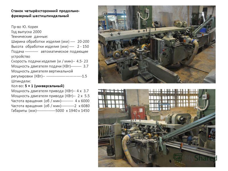 Станок четырёхсторонний продольно- фрезерный шестишпиндельный Пр-во Ю. Корея Год выпуска 2000 Технические данные: Ширина обработки изделия (мм) ---- 20-200 Высота обработки изделия (мм) ---- 2 - 150 Подача ----------- автоматическое подающее устройст