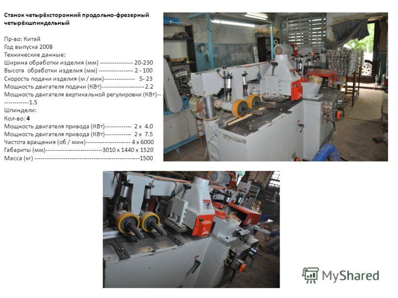 Станок четырёхсторонний продольно-фрезерный четырёхшпиндельный Пр-во: Китай Год выпуска 2008 Технические данные: Ширина обработки изделия (мм) ---------------- 20-230 Высота обработки изделия (мм) ----------------- 2 - 100 Скорость подачи изделия (м