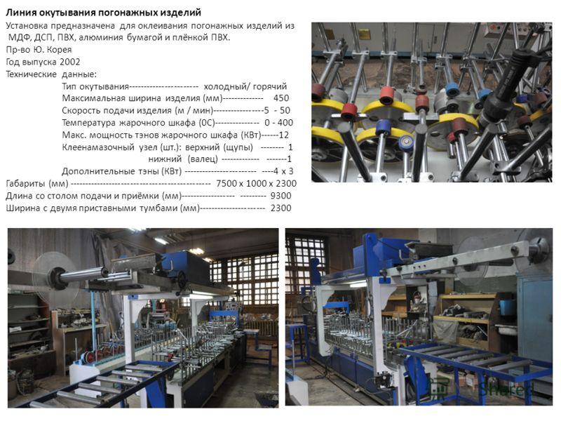 Линия окутывания погонажных изделий Установка предназначена для оклеивания погонажных изделий из МДФ, ДСП, ПВХ, алюминия бумагой и плёнкой ПВХ. Пр-во Ю. Корея Год выпуска 2002 Технические данные: Тип окутывания----------------------- холодный/ горячи