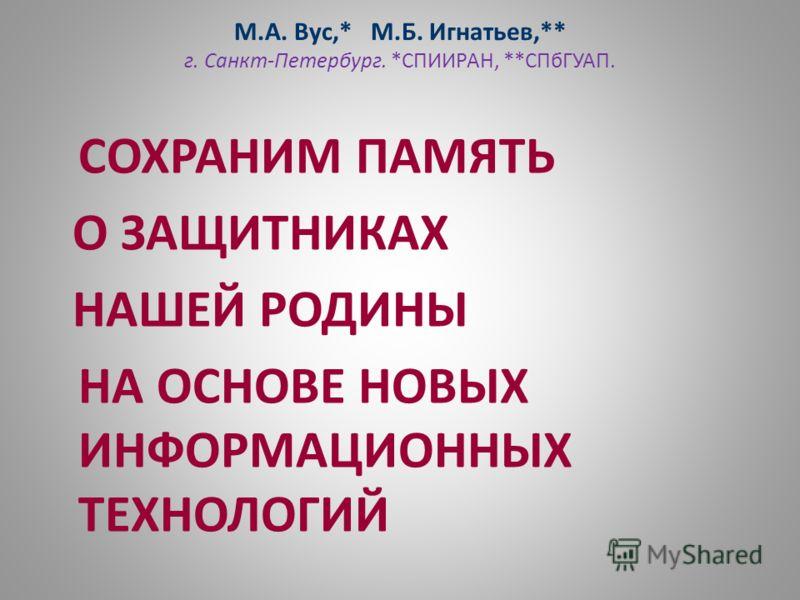 М.А. Вус,* М.Б. Игнатьев,** г. Санкт-Петербург. *СПИИРАН, **СПбГУАП. СОХРАНИМ ПАМЯТЬ О ЗАЩИТНИКАХ НАШЕЙ РОДИНЫ НА ОСНОВЕ НОВЫХ ИНФОРМАЦИОННЫХ ТЕХНОЛОГИЙ