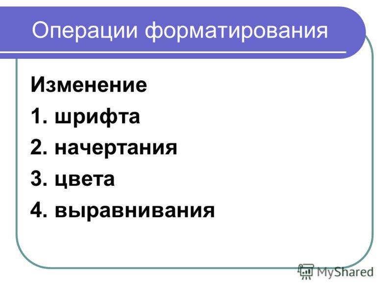 Операции форматирования Изменение 1. шрифта 2. начертания 3. цвета 4. выравнивания