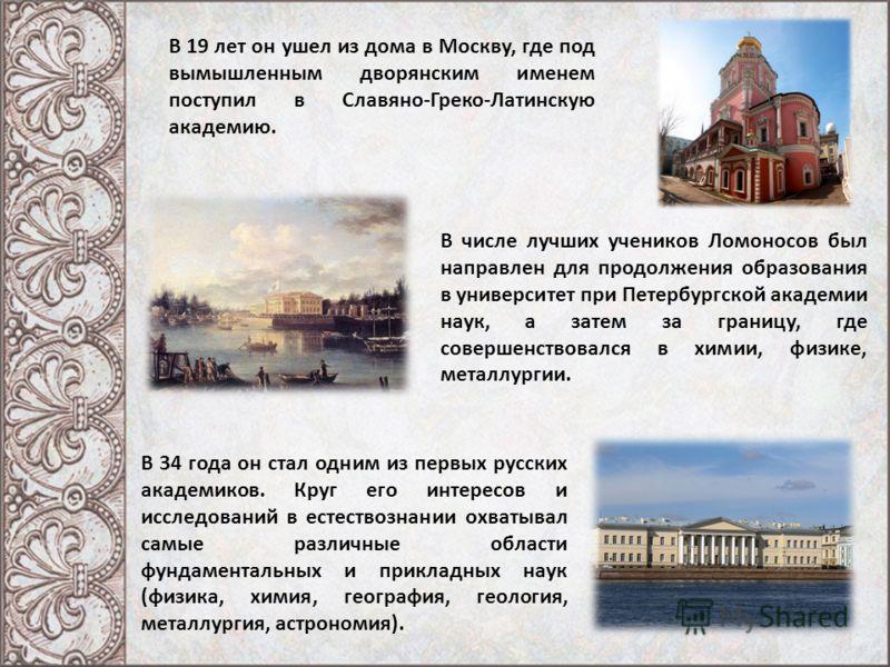 В 19 лет он ушел из дома в Москву, где под вымышленным дворянским именем поступил в Славяно-Греко-Латинскую академию. В числе лучших учеников Ломоносов был направлен для продолжения образования в университет при Петербургской академии наук, а затем з