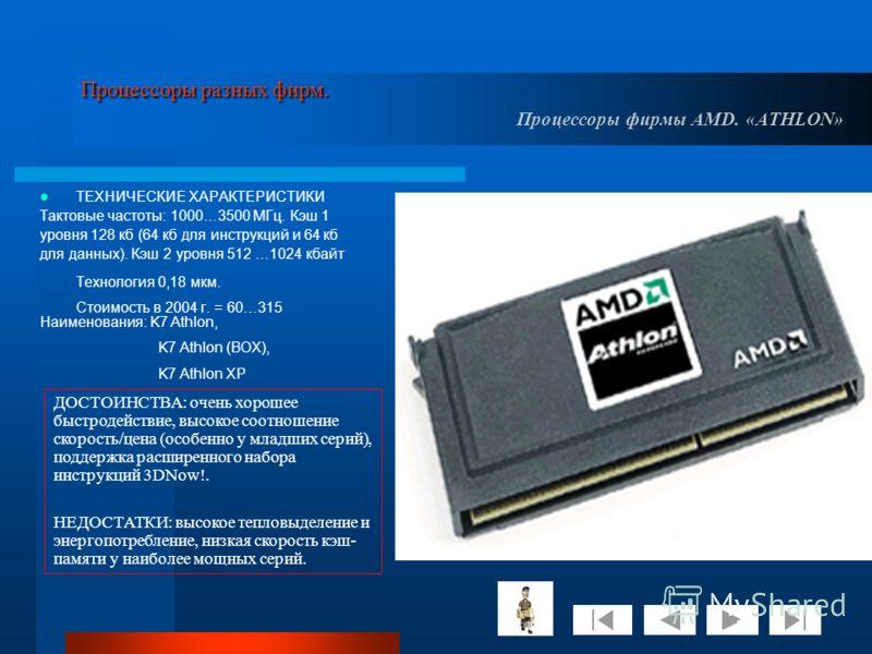 Процессоры разных фирм. Процессоры разных фирм. Процессоры фирмы AMD. «ATHLON» ТЕХНИЧЕСКИЕ ХАРАКТЕРИСТИКИ Тактовые частоты: 1000…3500 МГц. Кэш 1 уровня 128 кб (64 кб для инструкций и 64 кб для данных). Кэш 2 уровня 512 …1024 кбайт Технология 0,18 мкм