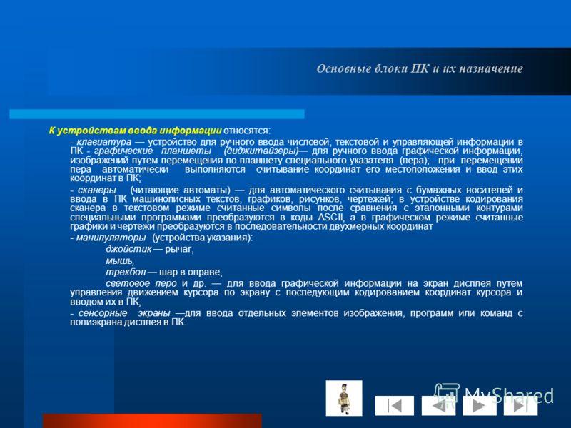 Основные блоки ПК и их назначение К устройствам ввода информации относятся: - клавиатура устройство для ручного ввода числовой, текстовой и управляющей информации в ПК - графические планшеты (диджитайзеры) для ручного ввода графической информации, из
