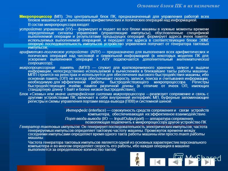 Основные блоки ПК и их назначение Микропроцессор (МП). Это центральный блок ПК, предназначенный для управления работой всех блоков машины и для выполнения арифметических и логических операций над информацией. В состав микропроцессора входят: устройст