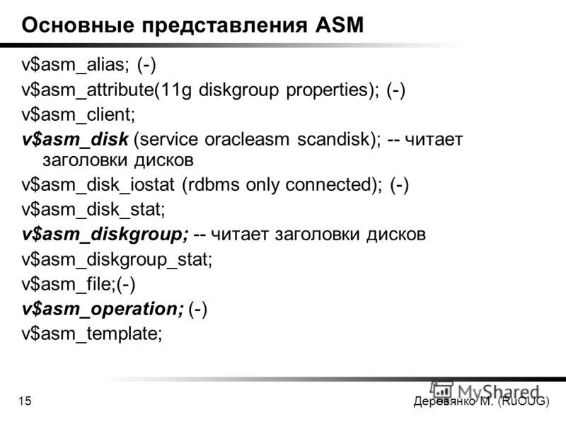 Деревянко М. (RuOUG)15 Основные представления ASM v$asm_alias; (-) v$asm_attribute(11g diskgroup properties); (-) v$asm_client; v$asm_disk (service oracleasm scandisk); -- читает заголовки дисков v$asm_disk_iostat (rdbms only connected); (-) v$asm_di