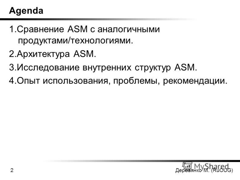 Деревянко М. (RuOUG)2 Agenda 1.Сравнение ASM с аналогичными продуктами/технологиями. 2.Архитектура ASM. 3.Исследование внутренних структур ASM. 4.Опыт использования, проблемы, рекомендации.