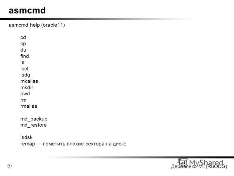 Деревянко М. (RuOUG)21 asmcmd asmcmd help (oracle11) cd cp du find ls lsct lsdg mkalias mkdir pwd rm rmalias md_backup md_restore lsdsk remap - пометить плохие сектора на диске