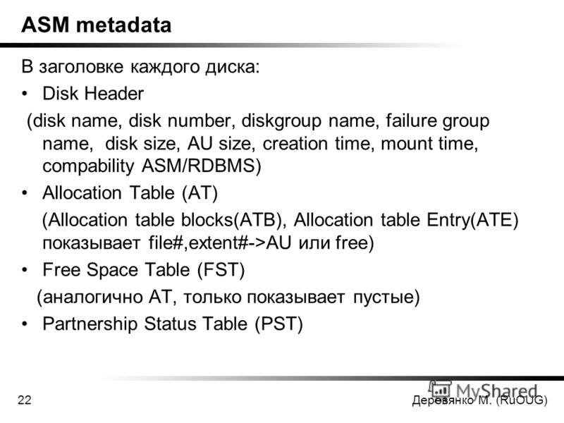 Деревянко М. (RuOUG)22 ASM metadata В заголовке каждого диска: Disk Header (disk name, disk number, diskgroup name, failure group name, disk size, AU size, creation time, mount time, compability ASM/RDBMS) Allocation Table (AT) (Allocation table bloc