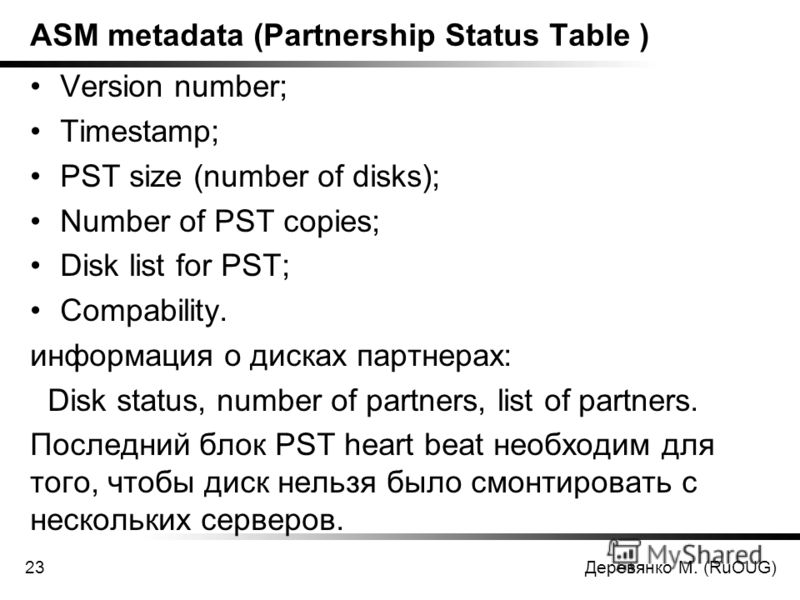 Деревянко М. (RuOUG)23 ASM metadata (Partnership Status Table ) Version number; Timestamp; PST size (number of disks); Number of PST copies; Disk list for PST; Compability. информация о дисках партнерах: Disk status, number of partners, list of partn