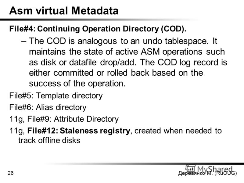 Деревянко М. (RuOUG)26 Asm virtual Metadata File#4: Continuing Operation Directory (COD). –The COD is analogous to an undo tablespace. It maintains the state of active ASM operations such as disk or datafile drop/add. The COD log record is either com