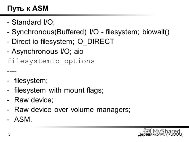 Деревянко М. (RuOUG)3 Путь к ASM - Standard I/O; - Synchronous(Buffered) I/O - filesystem; biowait() - Direct io filesystem; O_DIRECT - Asynchronous I/O; aio filesystemio_options ---- -filesystem; -filesystem with mount flags; -Raw device; -Raw devic