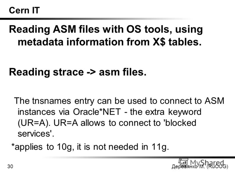 Деревянко М. (RuOUG)30 Cern IT Reading ASM files with OS tools, using metadata information from X$ tables. Reading strace -> asm files. The tnsnames entry can be used to connect to ASM instances via Oracle*NET - the extra keyword (UR=A). UR=A allows