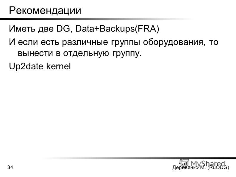 Деревянко М. (RuOUG)34 Рекомендации Иметь две DG, Data+Backups(FRA) И если есть различные группы оборудования, то вынести в отдельную группу. Up2date kernel