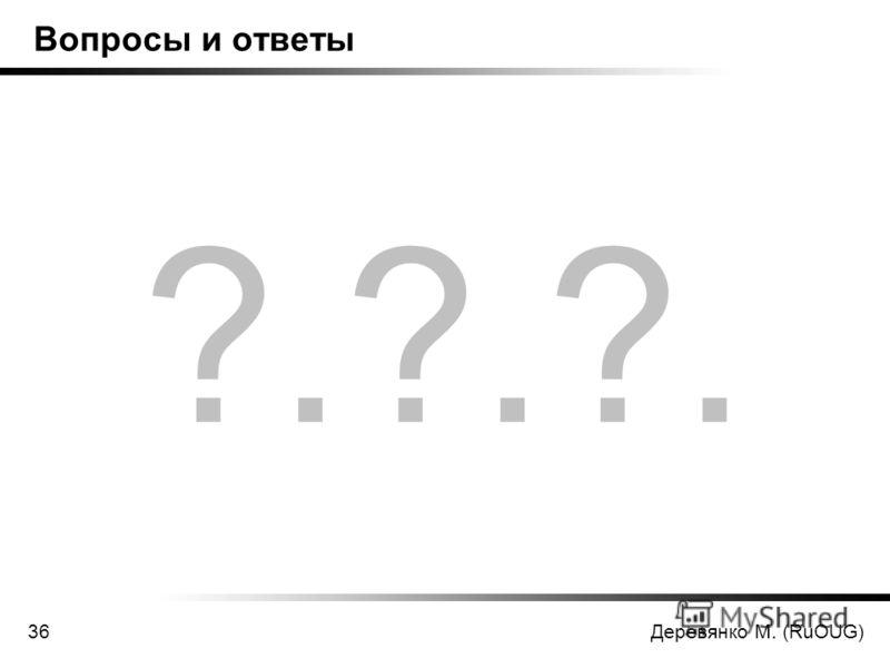 Деревянко М. (RuOUG)36 Вопросы и ответы ?.?.?.