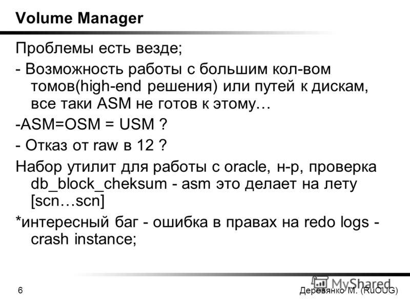 Деревянко М. (RuOUG)6 Volume Manager Проблемы есть везде; - Возможность работы с большим кол-вом томов(high-end решения) или путей к дискам, все таки ASM не готов к этому… -ASM=OSM = USM ? - Отказ от raw в 12 ? Набор утилит для работы с oracle, н-р,