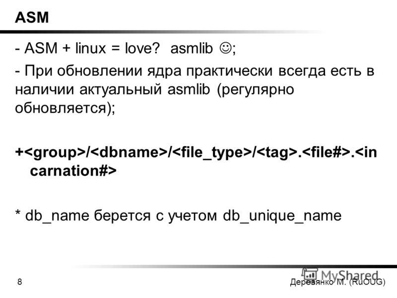 Деревянко М. (RuOUG)8 ASM - ASM + linux = love? asmlib ; - При обновлении ядра практически всегда есть в наличии актуальный asmlib (регулярно обновляется); + / / /.. * db_name берется с учетом db_unique_name
