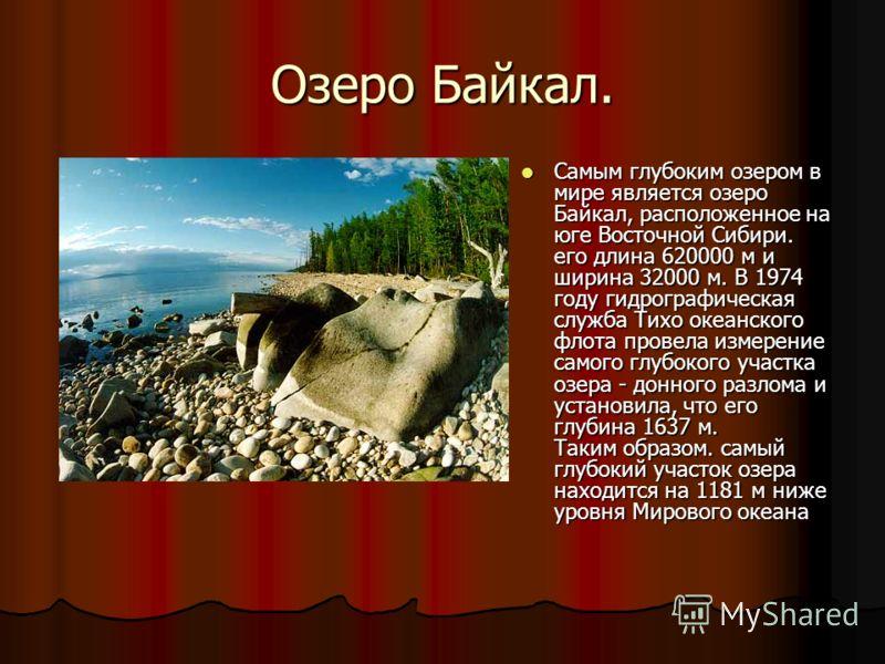 Озеро Байкал. Самым глубоким озером в мире является озеро Байкал, расположенное на юге Восточной Сибири. его длина 620000 м и ширина 32000 м. В 1974 году гидрографическая служба Тихо океанского флота провела измерение самого глубокого участка озера -