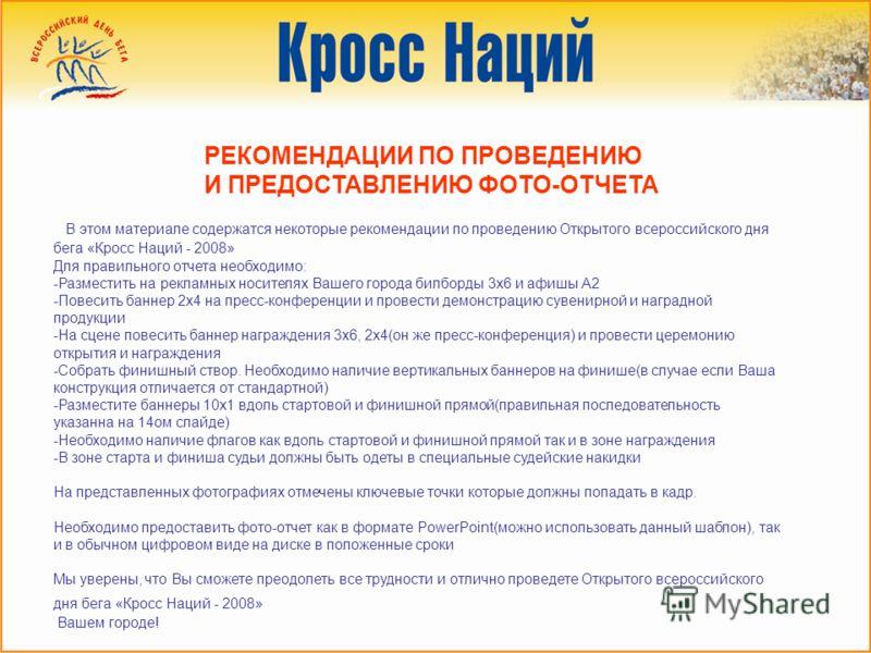 РЕКОМЕНДАЦИИ ПО ПРОВЕДЕНИЮ И ПРЕДОСТАВЛЕНИЮ ФОТО-ОТЧЕТА В этом материале содержатся некоторые рекомендации по проведению Открытого всероссийского дня бега «Кросс Наций - 2008» Для правильного отчета необходимо: -Разместить на рекламных носителях Ваше