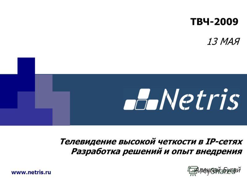 www.netris.ru Телевидение высокой четкости в IP-сетях Разработка решений и опыт внедрения Алексей Бугай ТВЧ-2009 13 МАЯ