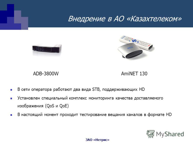 ЗАО «Нетрис» Внедрение в АО «Казахтелеком» В сети оператора работают два вида STB, поддерживающих HD Установлен специальный комплекс мониторинга качества доставляемого изображения (QoS и QoE) В настоящий момент проходит тестирование вещания каналов в