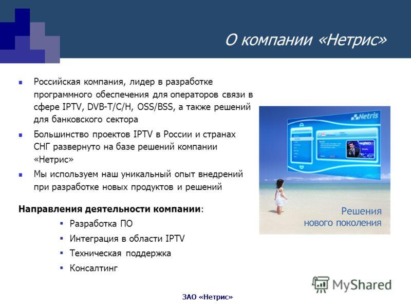 ЗАО «Нетрис» О компании «Нетрис» Российская компания, лидер в разработке программного обеспечения для операторов связи в сфере IPTV, DVB-T/C/H, OSS/BSS, а также решений для банковского сектора Большинство проектов IPTV в России и странах СНГ разверну