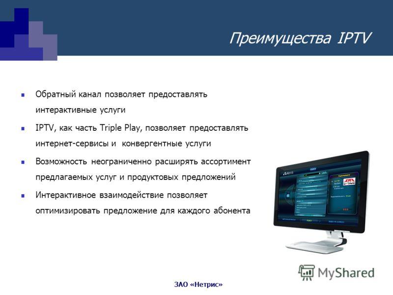 ЗАО «Нетрис» Преимущества IPTV Обратный канал позволяет предоставлять интерактивные услуги IPTV, как часть Triple Play, позволяет предоставлять интернет-сервисы и конвергентные услуги Возможность неограниченно расширять ассортимент предлагаемых услуг
