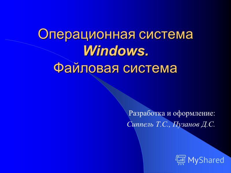 Операционная система Windows. Файловая система Разработка и оформление: Сиппель Т.С., Пузанов Д.С.