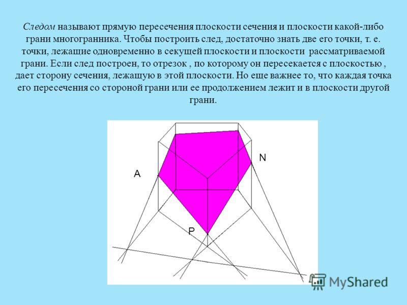 Следом называют прямую пересечения плоскости сечения и плоскости какой-либо грани многогранника. Чтобы построить след, достаточно знать две его точки, т. е. точки, лежащие одновременно в секущей плоскости и плоскости рассматриваемой грани. Если след