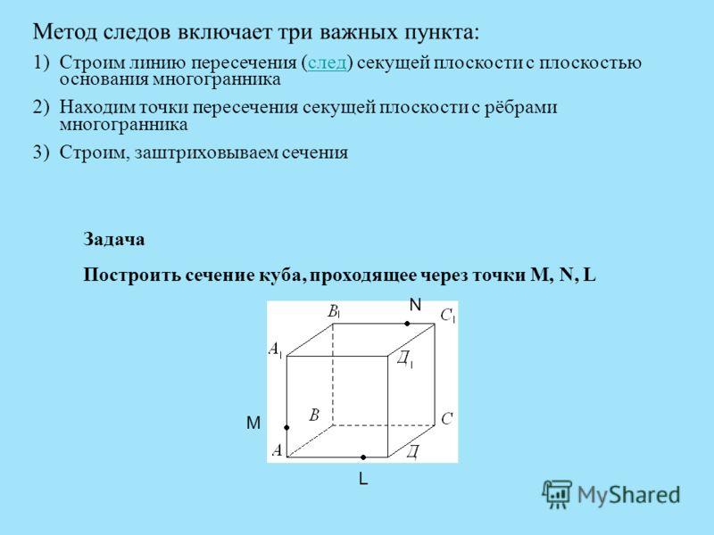 Метод следов включает три важных пункта: 1)Строим линию пересечения (след) секущей плоскости с плоскостью основания многогранника 2)Находим точки пересечения секущей плоскости с рёбрами многогранника 3)Строим, заштриховываем сечения Задача Построить