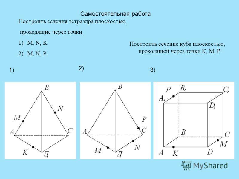 Самостоятельная работа Построить сечения тетраэдра плоскостью, проходящие через точки 1)M, N, K 2)M, N, P 1) 2) Построить сечение куба плоскостью, проходящей через точки К, М, Р 3)