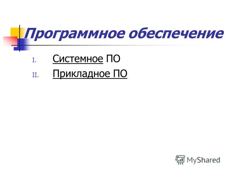 I. Системное ПО II. Прикладное ПО Программное обеспечение