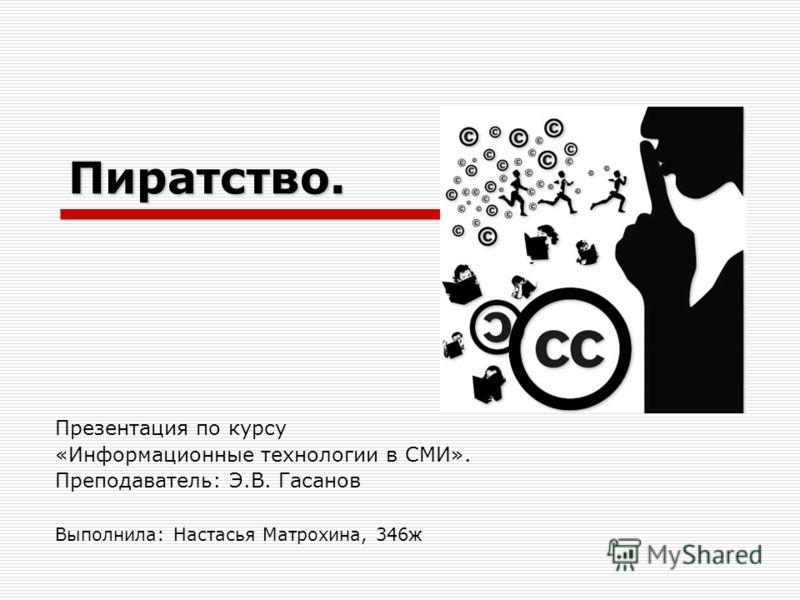 Пиратство. Презентация по курсу «Информационные технологии в СМИ». Преподаватель: Э.В. Гасанов Выполнила: Настасья Матрохина, 346ж