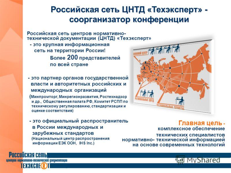 Российская сеть центров нормативно- технической документации (ЦНТД) «Техэксперт» - это крупная информационная сеть на территории России! Более 200 представителей по всей стране Российская сеть ЦНТД «Техэксперт» - соорганизатор конференции - это партн