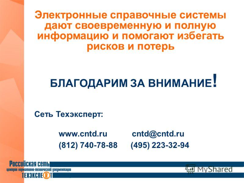 БЛАГОДАРИМ ЗА ВНИМАНИЕ ! Сеть Техэксперт: www.cntd.ru cntd@cntd.ru (812) 740-78-88 (495) 223-32-94 Электронные справочные системы дают своевременную и полную информацию и помогают избегать рисков и потерь
