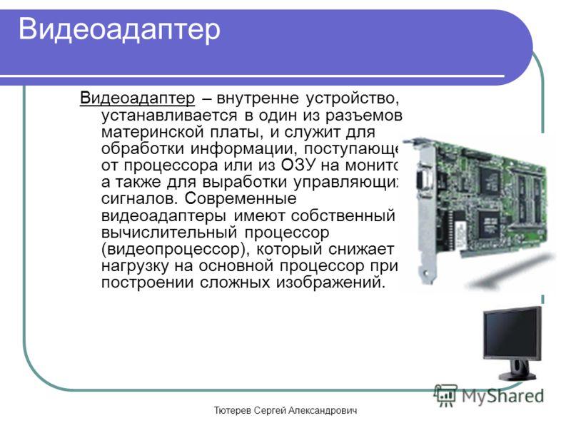 Тютерев Сергей Александрович Видеоадаптер Видеоадаптер – внутренне устройство, устанавливается в один из разъемов материнской платы, и служит для обработки информации, поступающей от процессора или из ОЗУ на монитор, а также для выработки управляющих