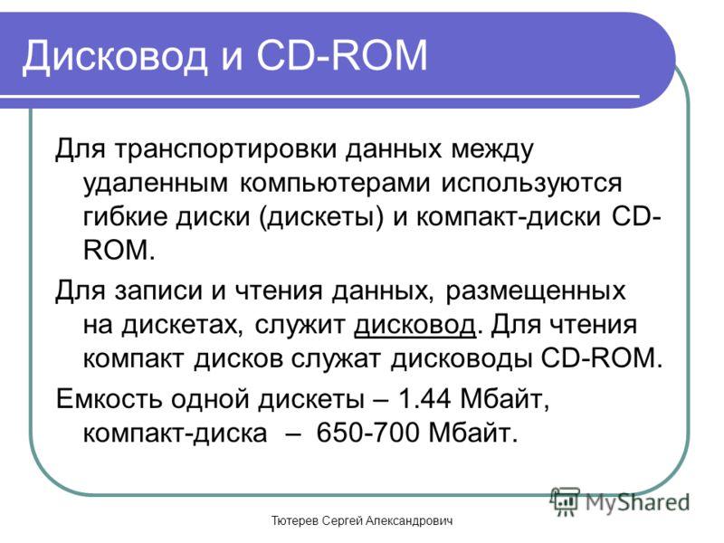 Тютерев Сергей Александрович Дисковод и CD-ROM Для транспортировки данных между удаленным компьютерами используются гибкие диски (дискеты) и компакт-диски CD- ROM. Для записи и чтения данных, размещенных на дискетах, служит дисковод. Для чтения компа