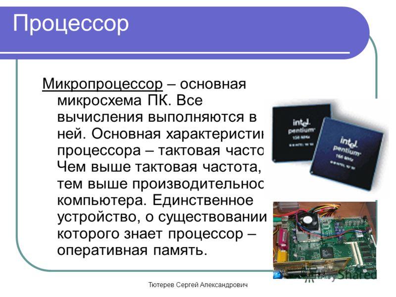 Тютерев Сергей Александрович Процессор Микропроцессор – основная микросхема ПК. Все вычисления выполняются в ней. Основная характеристика процессора – тактовая частота. Чем выше тактовая частота, тем выше производительность компьютера. Единственное у